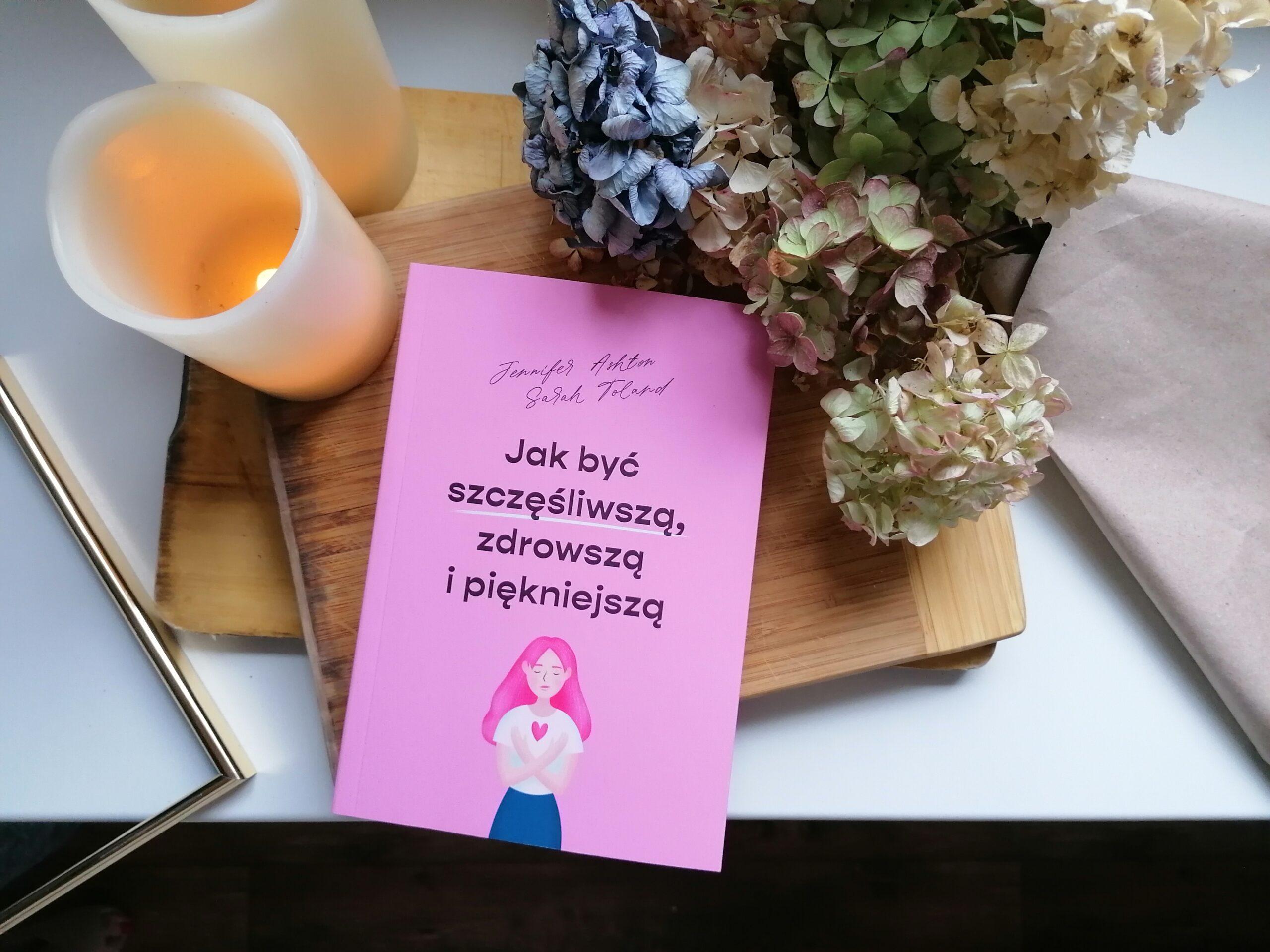 Recenzja: Jak być szczęśliwszą, zdrowszą i piękniejszą - Jennifer Ashton, Sarah Toland