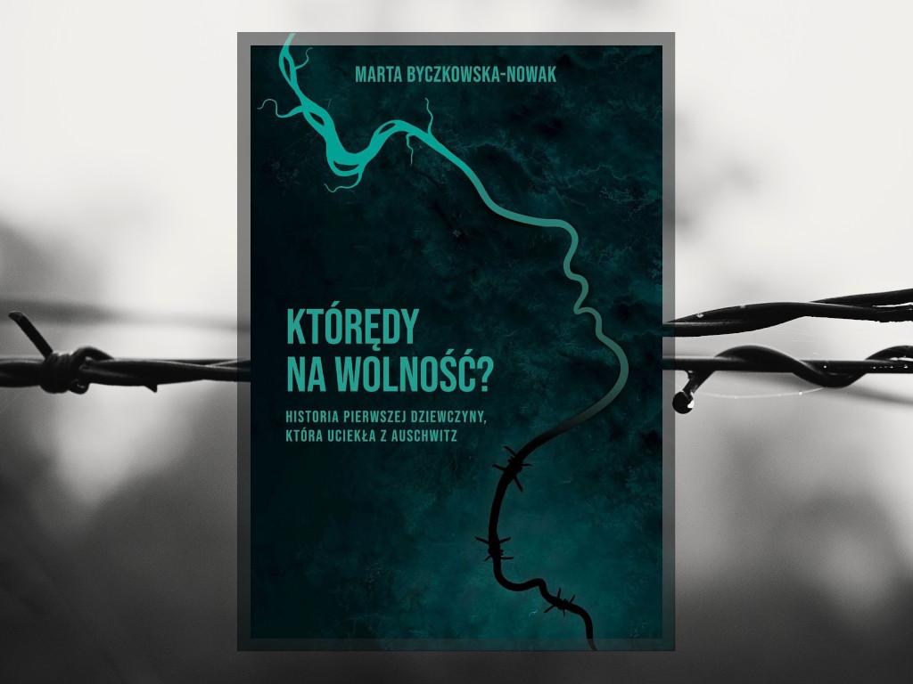 Recenzja: Którędy na wolność? Historia pierwszej dziewczyny która uciekła z Auschwitz - Marta Byczkowska-Nowak